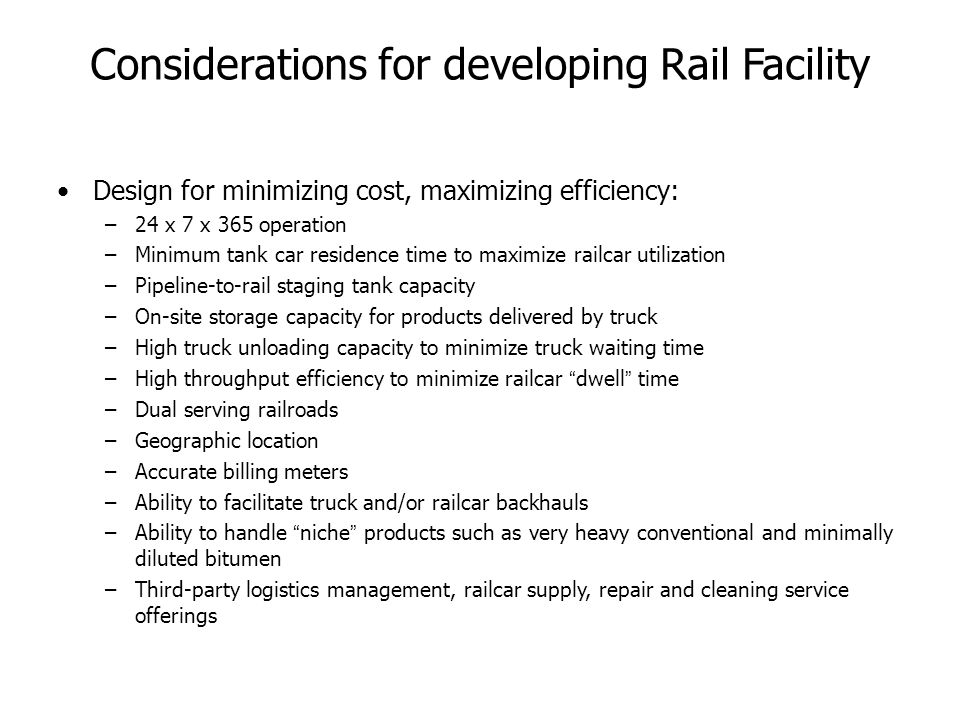 Considerations for developing Rail Facility Design for minimizing cost, maximizing efficiency: –24 x 7 x 365 operation –Minimum tank car residence time to maximize railcar utilization –Pipeline-to-rail staging tank capacity –On-site storage capacity for products delivered by truck –High truck unloading capacity to minimize truck waiting time –High throughput efficiency to minimize railcar dwell time –Dual serving railroads –Geographic location –Accurate billing meters –Ability to facilitate truck and/or railcar backhauls –Ability to handle niche products such as very heavy conventional and minimally diluted bitumen –Third-party logistics management, railcar supply, repair and cleaning service offerings