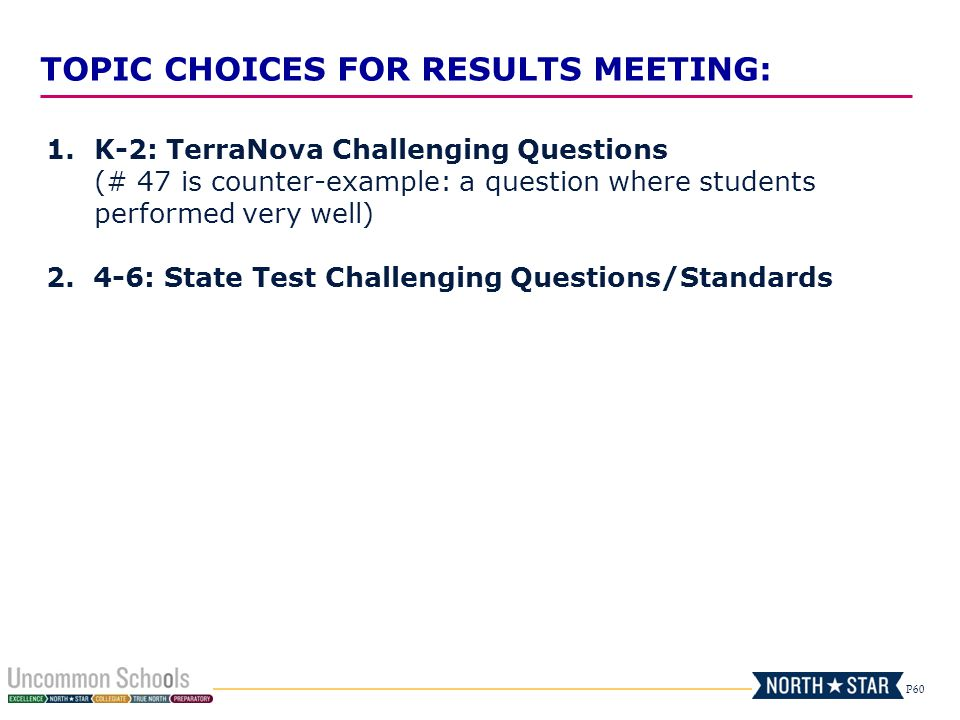 P60 TOPIC CHOICES FOR RESULTS MEETING: 1.K-2: TerraNova Challenging Questions (# 47 is counter-example: a question where students performed very well)