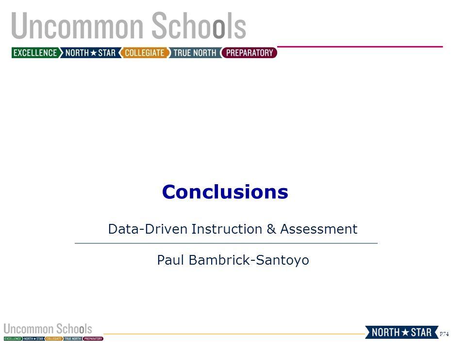 P74 Conclusions Data-Driven Instruction & Assessment Paul Bambrick-Santoyo