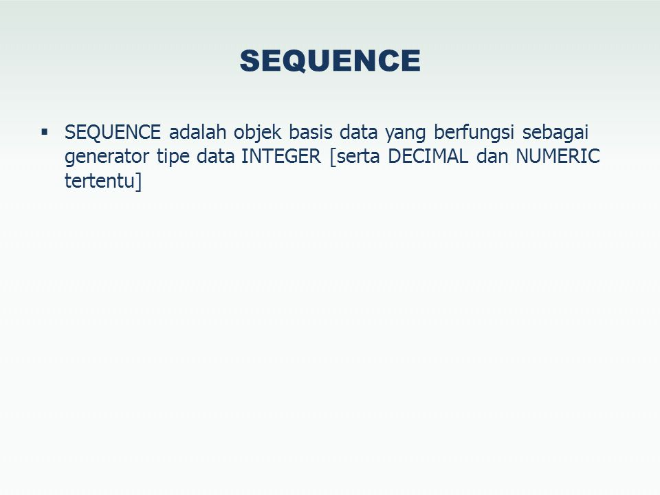 SEQUENCE  SEQUENCE adalah objek basis data yang berfungsi sebagai generator tipe data INTEGER [serta DECIMAL dan NUMERIC tertentu]
