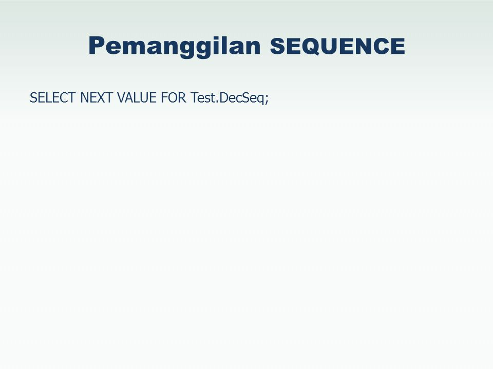 Pemanggilan SEQUENCE SELECT NEXT VALUE FOR Test.DecSeq;