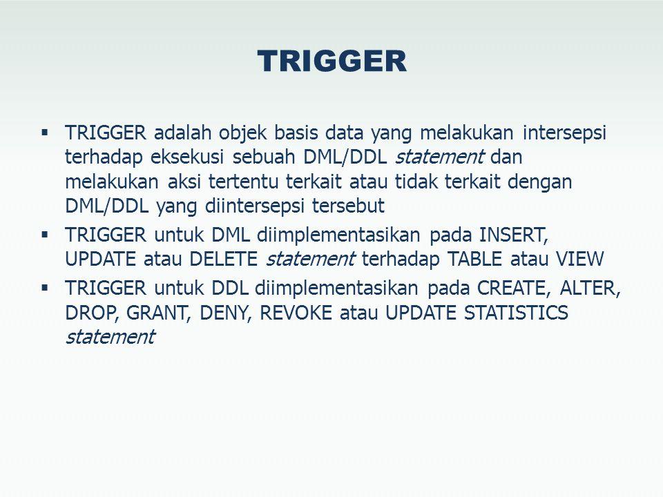 TRIGGER  TRIGGER adalah objek basis data yang melakukan intersepsi terhadap eksekusi sebuah DML/DDL statement dan melakukan aksi tertentu terkait atau tidak terkait dengan DML/DDL yang diintersepsi tersebut  TRIGGER untuk DML diimplementasikan pada INSERT, UPDATE atau DELETE statement terhadap TABLE atau VIEW  TRIGGER untuk DDL diimplementasikan pada CREATE, ALTER, DROP, GRANT, DENY, REVOKE atau UPDATE STATISTICS statement