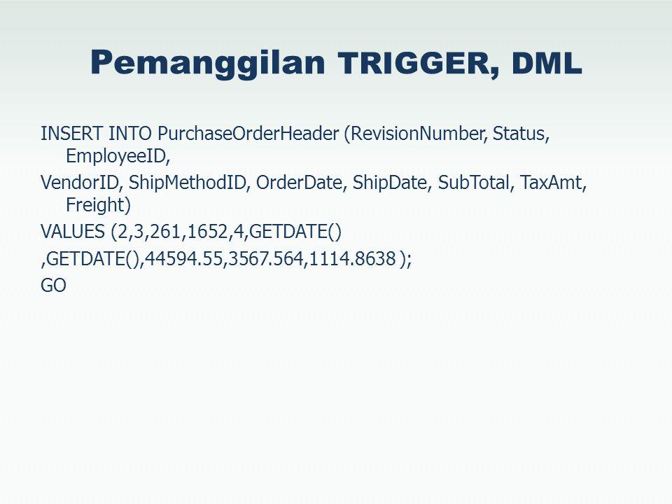 Pemanggilan TRIGGER, DML INSERT INTO PurchaseOrderHeader (RevisionNumber, Status, EmployeeID, VendorID, ShipMethodID, OrderDate, ShipDate, SubTotal, TaxAmt, Freight) VALUES (2,3,261,1652,4,GETDATE(),GETDATE(),44594.55,3567.564,1114.8638 ); GO