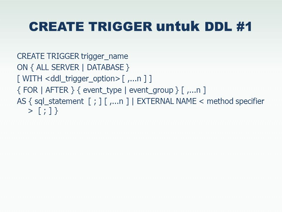 CREATE TRIGGER untuk DDL #1 CREATE TRIGGER trigger_name ON { ALL SERVER | DATABASE } [ WITH [,...n ] ] { FOR | AFTER } { event_type | event_group } [,...n ] AS { sql_statement [ ; ] [,...n ] | EXTERNAL NAME [ ; ] }