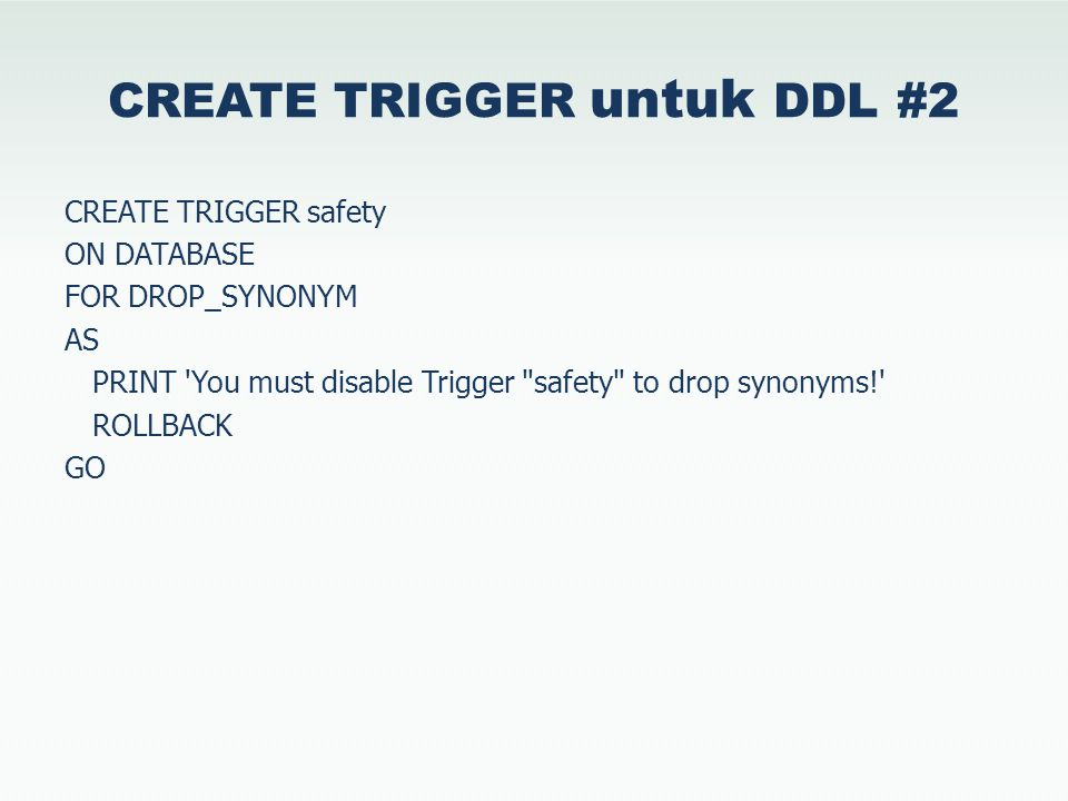 CREATE TRIGGER untuk DDL #2 CREATE TRIGGER safety ON DATABASE FOR DROP_SYNONYM AS PRINT You must disable Trigger safety to drop synonyms! ROLLBACK GO