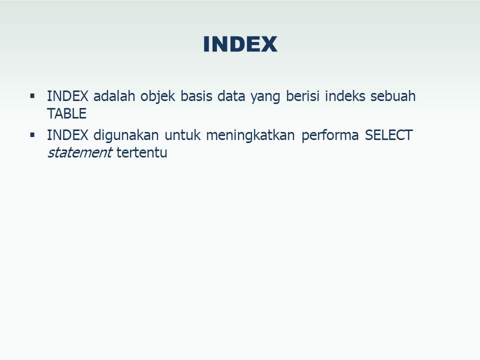 INDEX  INDEX adalah objek basis data yang berisi indeks sebuah TABLE  INDEX digunakan untuk meningkatkan performa SELECT statement tertentu