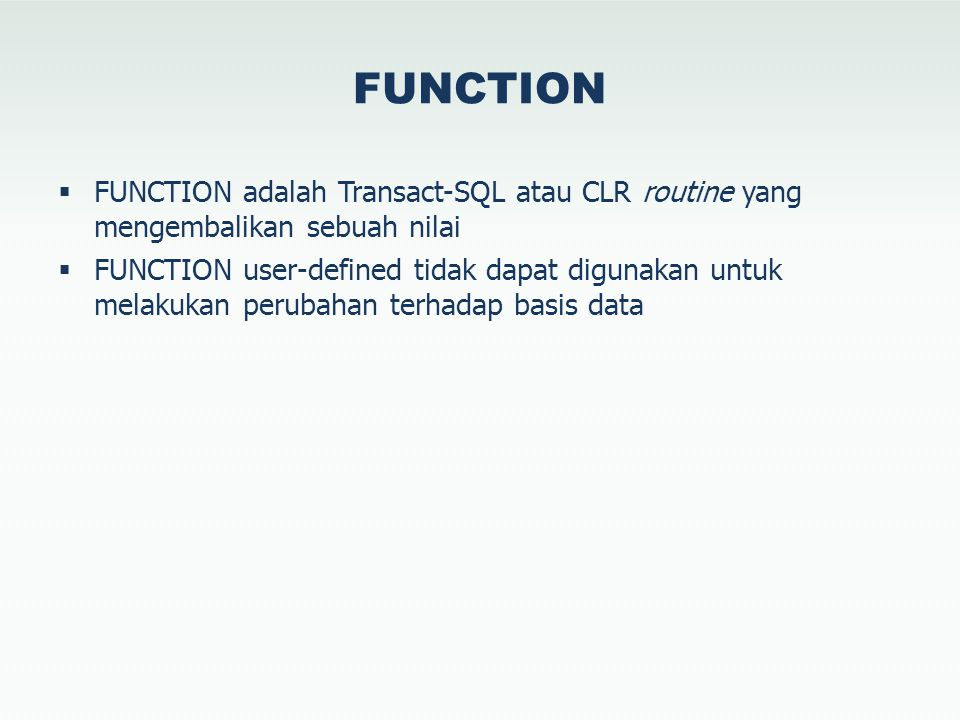 FUNCTION  FUNCTION adalah Transact-SQL atau CLR routine yang mengembalikan sebuah nilai  FUNCTION user-defined tidak dapat digunakan untuk melakukan perubahan terhadap basis data