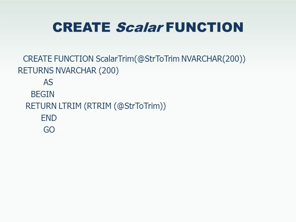 CREATE Scalar FUNCTION CREATE FUNCTION ScalarTrim(@StrToTrim NVARCHAR(200)) RETURNS NVARCHAR (200) AS BEGIN RETURN LTRIM (RTRIM (@StrToTrim)) END GO