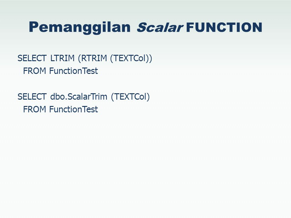Pemanggilan Scalar FUNCTION SELECT LTRIM (RTRIM (TEXTCol)) FROM FunctionTest SELECT dbo.ScalarTrim (TEXTCol) FROM FunctionTest