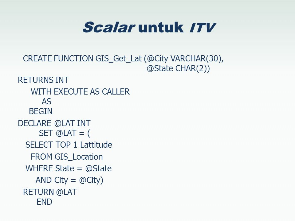 Scalar untuk ITV CREATE FUNCTION GIS_Get_Lat (@City VARCHAR(30), @State CHAR(2)) RETURNS INT WITH EXECUTE AS CALLER AS BEGIN DECLARE @LAT INT SET @LAT = ( SELECT TOP 1 Lattitude FROM GIS_Location WHERE State = @State AND City = @City) RETURN @LAT END