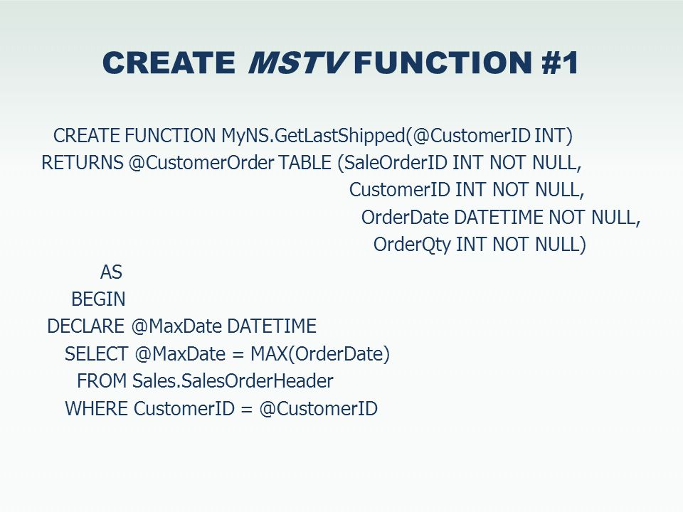 CREATE MSTV FUNCTION #1 CREATE FUNCTION MyNS.GetLastShipped(@CustomerID INT) RETURNS @CustomerOrder TABLE (SaleOrderID INT NOT NULL, CustomerID INT NOT NULL, OrderDate DATETIME NOT NULL, OrderQty INT NOT NULL) AS BEGIN DECLARE @MaxDate DATETIME SELECT @MaxDate = MAX(OrderDate) FROM Sales.SalesOrderHeader WHERE CustomerID = @CustomerID