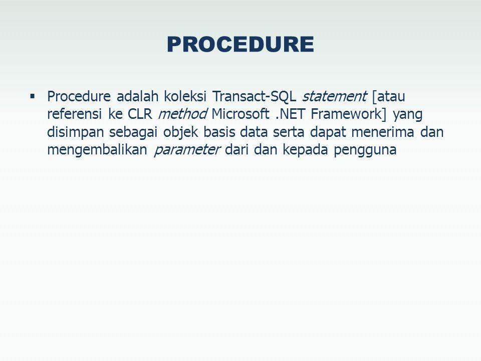PROCEDURE  Procedure adalah koleksi Transact-SQL statement [atau referensi ke CLR method Microsoft.NET Framework] yang disimpan sebagai objek basis data serta dapat menerima dan mengembalikan parameter dari dan kepada pengguna