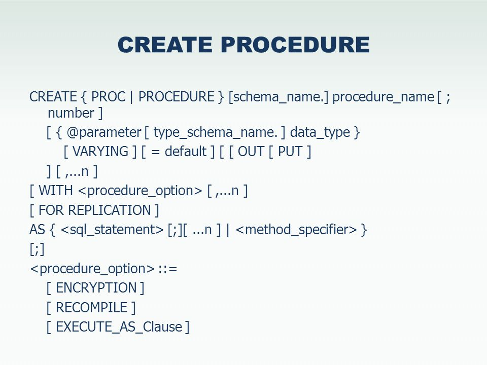 CREATE PROCEDURE CREATE { PROC | PROCEDURE } [schema_name.] procedure_name [ ; number ] [ { @parameter [ type_schema_name.