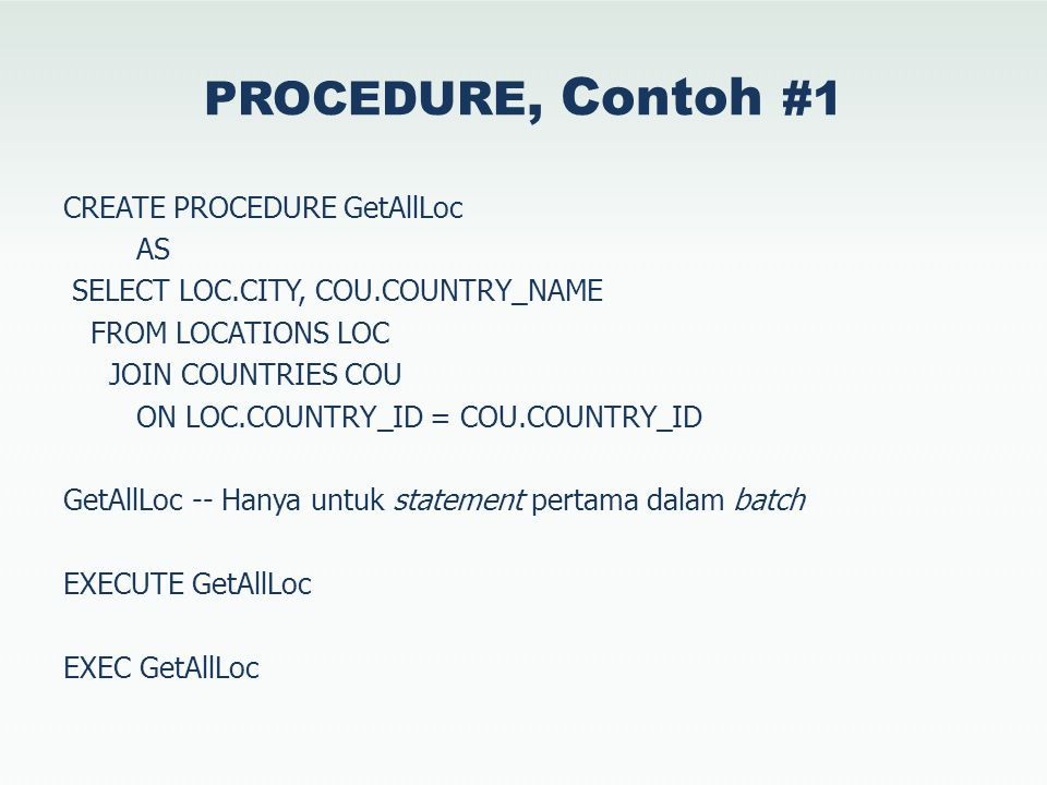PROCEDURE, Contoh #1 CREATE PROCEDURE GetAllLoc AS SELECT LOC.CITY, COU.COUNTRY_NAME FROM LOCATIONS LOC JOIN COUNTRIES COU ON LOC.COUNTRY_ID = COU.COUNTRY_ID GetAllLoc -- Hanya untuk statement pertama dalam batch EXECUTE GetAllLoc EXEC GetAllLoc