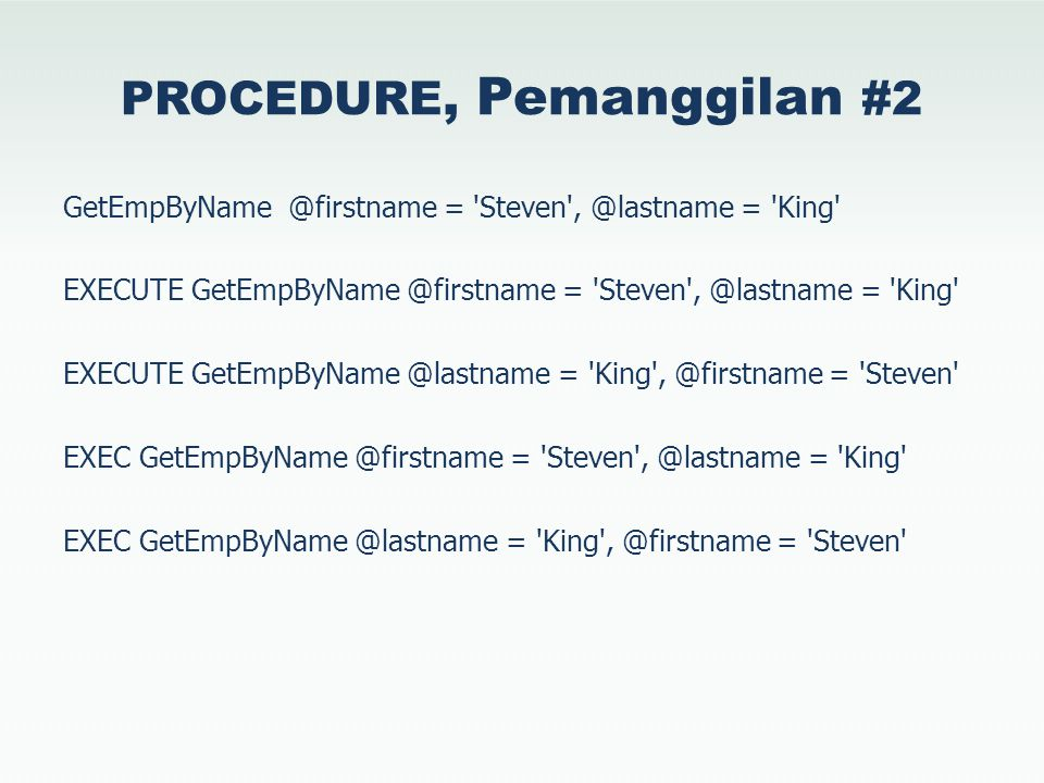 PROCEDURE, Pemanggilan #2 GetEmpByName @firstname = Steven , @lastname = King EXECUTE GetEmpByName @firstname = Steven , @lastname = King EXECUTE GetEmpByName @lastname = King , @firstname = Steven EXEC GetEmpByName @firstname = Steven , @lastname = King EXEC GetEmpByName @lastname = King , @firstname = Steven