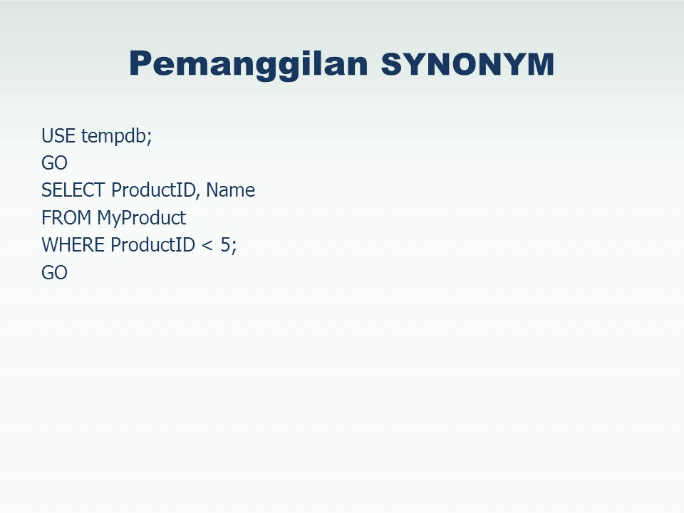 Pemanggilan SYNONYM USE tempdb; GO SELECT ProductID, Name FROM MyProduct WHERE ProductID < 5; GO
