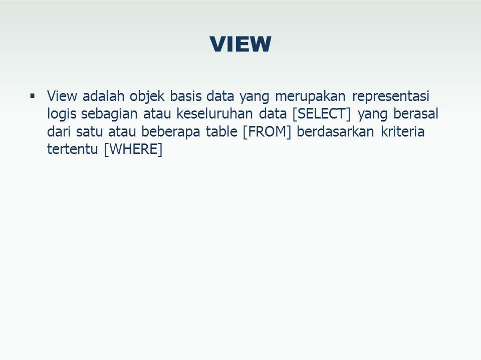 VIEW  View adalah objek basis data yang merupakan representasi logis sebagian atau keseluruhan data [SELECT] yang berasal dari satu atau beberapa table [FROM] berdasarkan kriteria tertentu [WHERE]