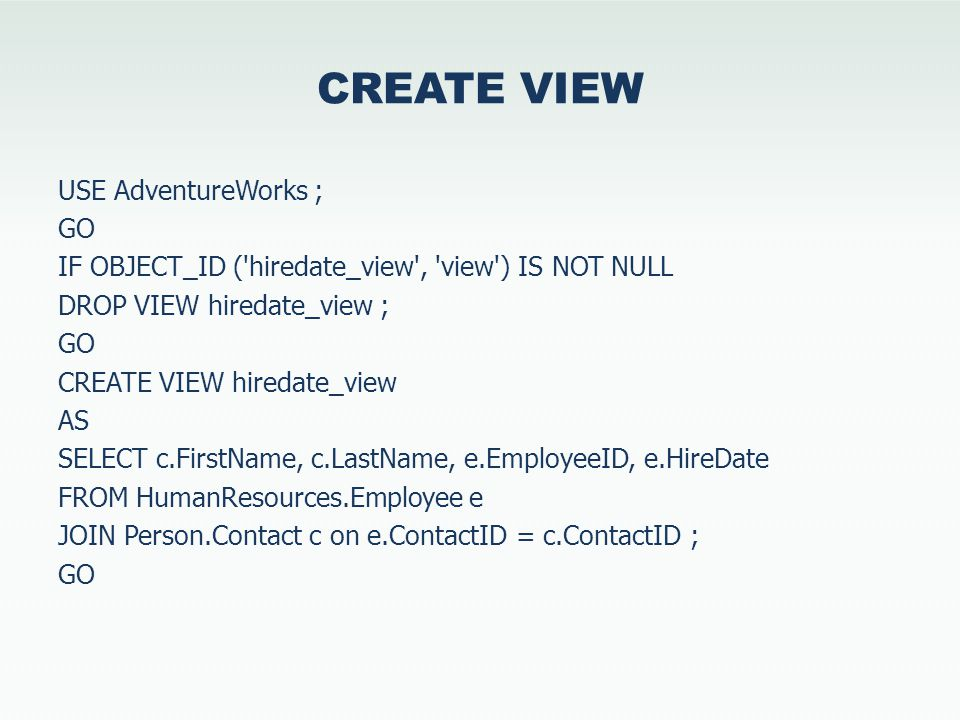 CREATE VIEW USE AdventureWorks ; GO IF OBJECT_ID ( hiredate_view , view ) IS NOT NULL DROP VIEW hiredate_view ; GO CREATE VIEW hiredate_view AS SELECT c.FirstName, c.LastName, e.EmployeeID, e.HireDate FROM HumanResources.Employee e JOIN Person.Contact c on e.ContactID = c.ContactID ; GO