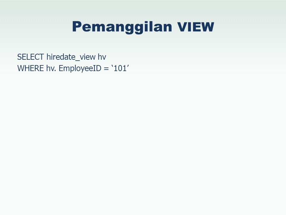 Pemanggilan VIEW SELECT hiredate_view hv WHERE hv. EmployeeID = '101'