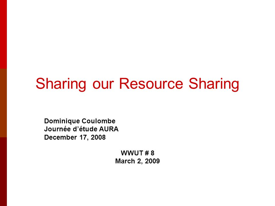 Sharing our Resource Sharing Dominique Coulombe Journée d'étude AURA December 17, 2008 WWUT # 8 March 2, 2009
