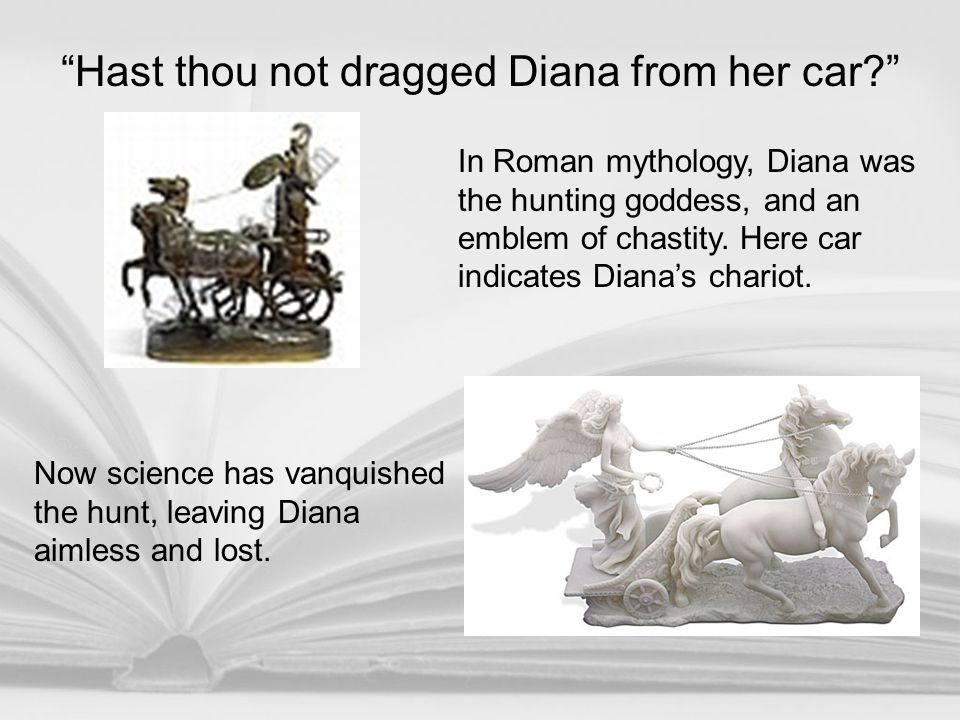 In Roman mythology, Diana was the hunting goddess, and an emblem of chastity. Here car indicates Diana's chariot. Now science has vanquished the hunt,