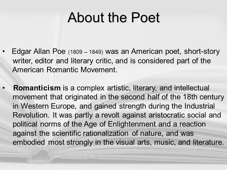 About the Poet Edgar Allan Poe (1809 – 1849) was an American poet, short-story writer, editor and literary critic, and is considered part of the Ameri