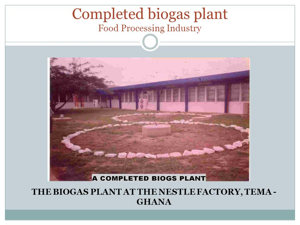 Completed biogas plant Food Processing Industry THE BIOGAS PLANT AT THE NESTLE FACTORY, TEMA - GHANA
