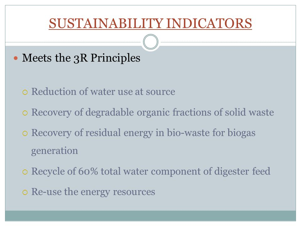 SUSTAINABILITY INDICATORS Meets the 3R Principles  Reduction of water use at source  Recovery of degradable organic fractions of solid waste  Recovery of residual energy in bio-waste for biogas generation  Recycle of 60% total water component of digester feed  Re-use the energy resources