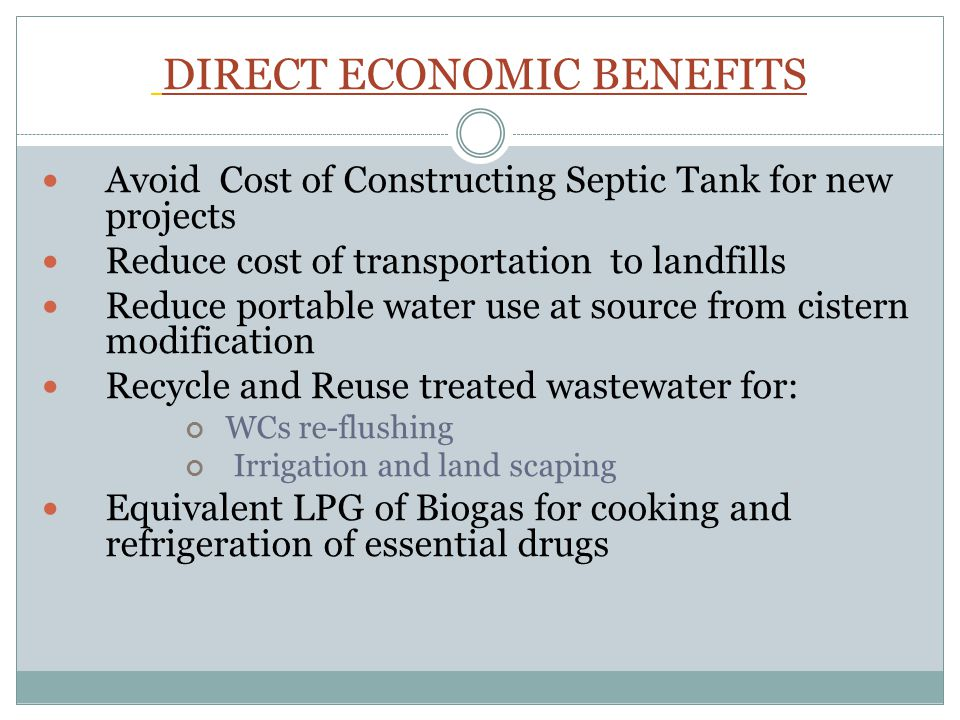 DIRECT ECONOMIC BENEFITS Avoid Cost of Constructing Septic Tank for new projects Reduce cost of transportation to landfills Reduce portable water use at source from cistern modification Recycle and Reuse treated wastewater for: WCs re-flushing Irrigation and land scaping Equivalent LPG of Biogas for cooking and refrigeration of essential drugs