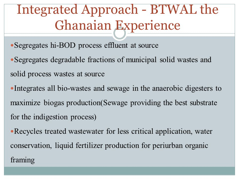 Integrated Approach - BTWAL the Ghanaian Experience Segregates hi-BOD process effluent at source Segregates degradable fractions of municipal solid wastes and solid process wastes at source Integrates all bio-wastes and sewage in the anaerobic digesters to maximize biogas production(Sewage providing the best substrate for the indigestion process) Recycles treated wastewater for less critical application, water conservation, liquid fertilizer production for periurban organic framing