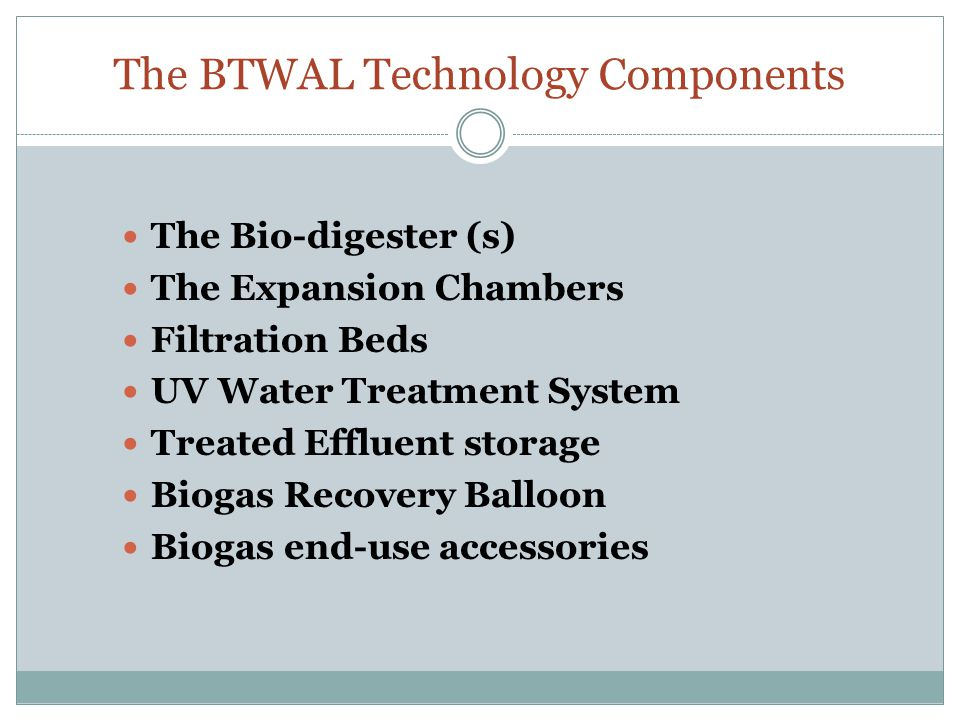 The BTWAL Technology Components The Bio-digester (s) The Expansion Chambers Filtration Beds UV Water Treatment System Treated Effluent storage Biogas