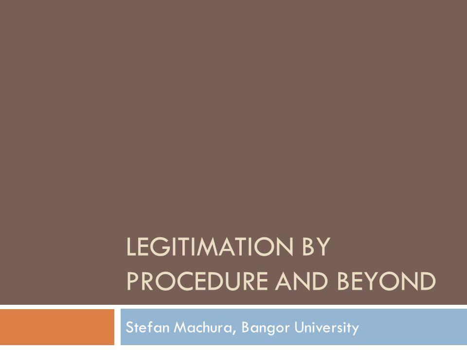 LEGITIMATION BY PROCEDURE AND BEYOND Stefan Machura, Bangor University
