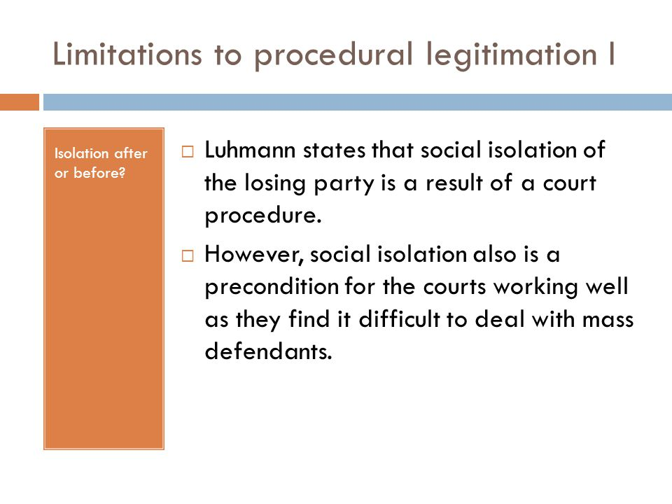Limitations to procedural legitimation I Isolation after or before?  Luhmann states that social isolation of the losing party is a result of a court