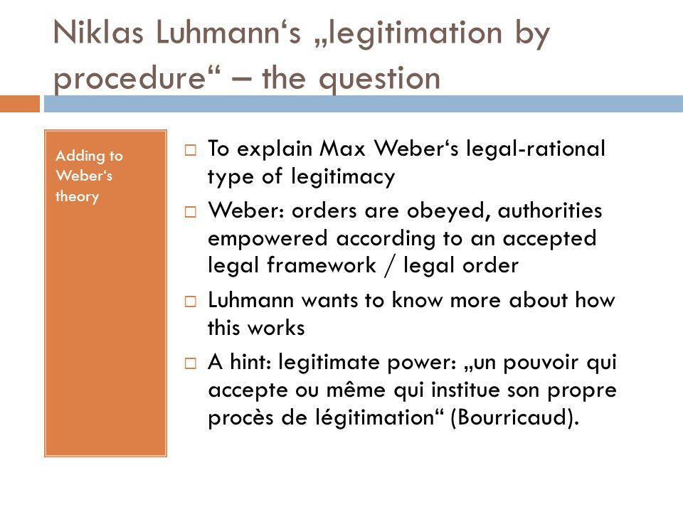 """Niklas Luhmann's """"legitimation by procedure"""" – the question Adding to Weber's theory  To explain Max Weber's legal-rational type of legitimacy  Webe"""