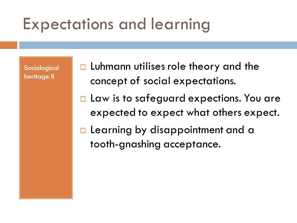 Expectations and learning Sociological heritage II  Luhmann utilises role theory and the concept of social expectations.  Law is to safeguard expect