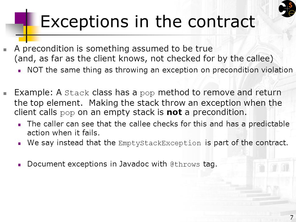 7 Exceptions in the contract A precondition is something assumed to be true (and, as far as the client knows, not checked for by the callee) NOT the same thing as throwing an exception on precondition violation Example: A Stack class has a pop method to remove and return the top element.