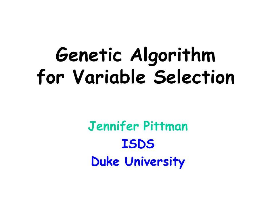 Genetic Algorithm for Variable Selection Jennifer Pittman ISDS Duke University