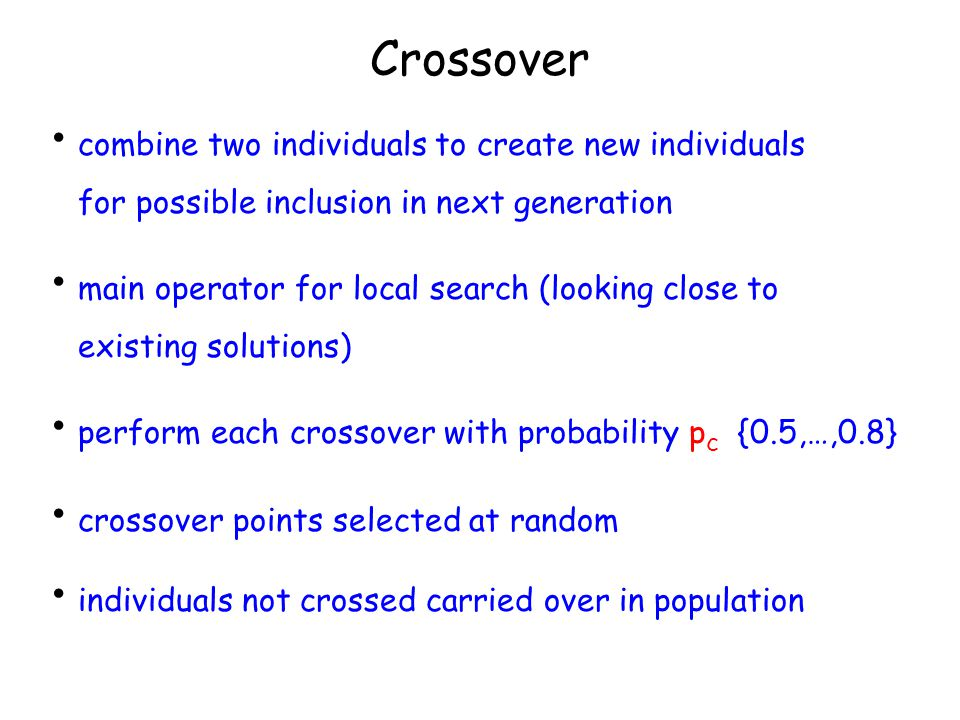Crossover combine two individuals to create new individuals for possible inclusion in next generation main operator for local search (looking close to existing solutions) perform each crossover with probability p c {0.5,…,0.8} crossover points selected at random individuals not crossed carried over in population
