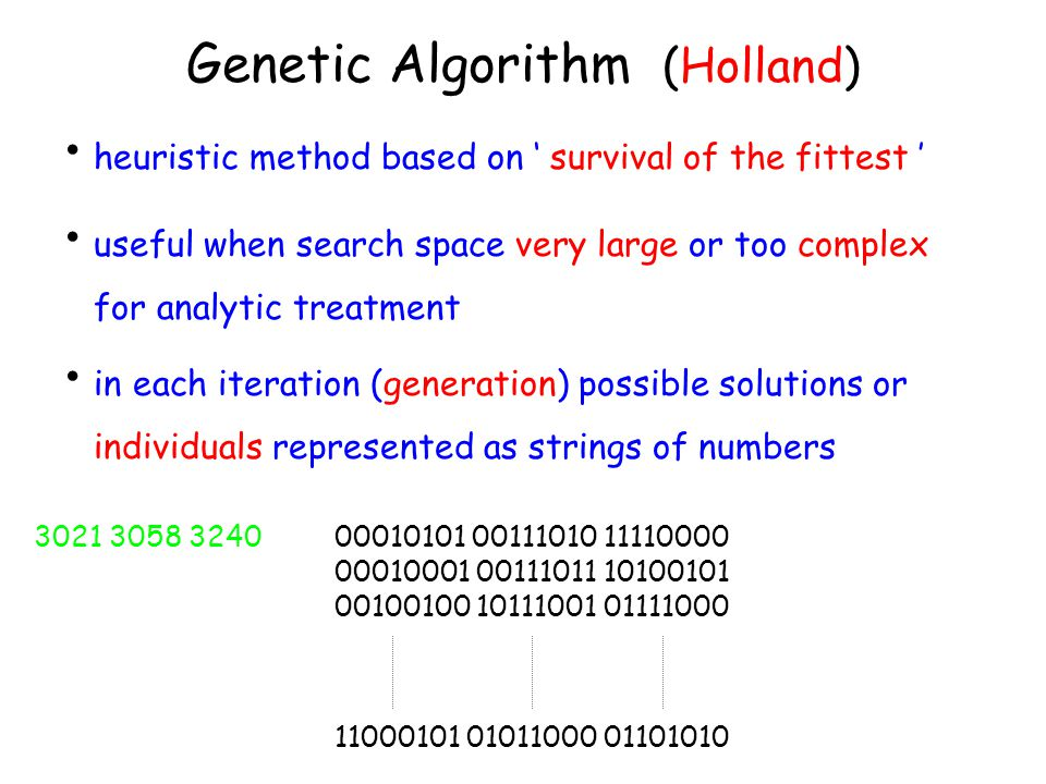 Genetic Algorithm (Holland) heuristic method based on ' survival of the fittest ' in each iteration (generation) possible solutions or individuals represented as strings of numbers useful when search space very large or too complex for analytic treatment 00010101 00111010 11110000 00010001 00111011 10100101 00100100 10111001 01111000 11000101 01011000 01101010 3021 3058 3240