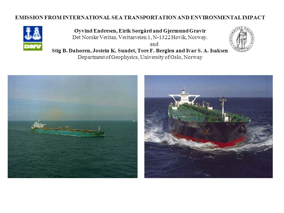 EMISSION FROM INTERNATIONAL SEA TRANSPORTATION AND ENVIRONMENTAL IMPACT Øyvind Endresen, Eirik Sørgård and Gjermund Gravir Det Norske Veritas, Veritasveien 1, N-1322 Høvik, Norway.