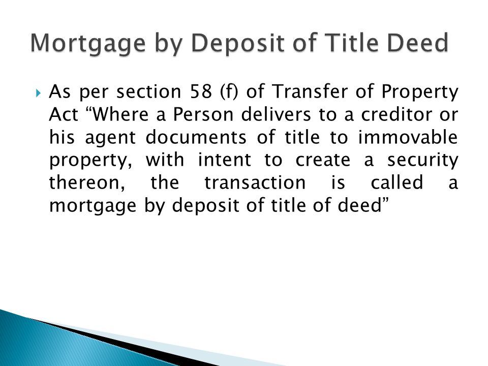  As per section 58 (f) of Transfer of Property Act Where a Person delivers to a creditor or his agent documents of title to immovable property, with intent to create a security thereon, the transaction is called a mortgage by deposit of title of deed