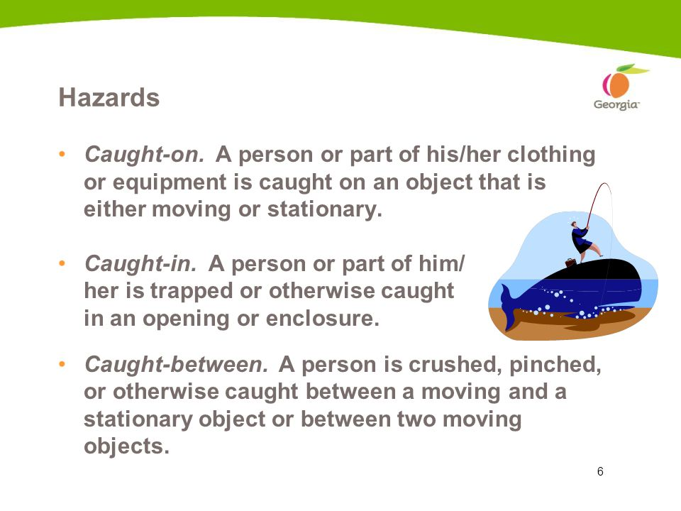 6 Hazards Caught-on. A person or part of his/her clothing or equipment is caught on an object that is either moving or stationary. Caught-in. A person