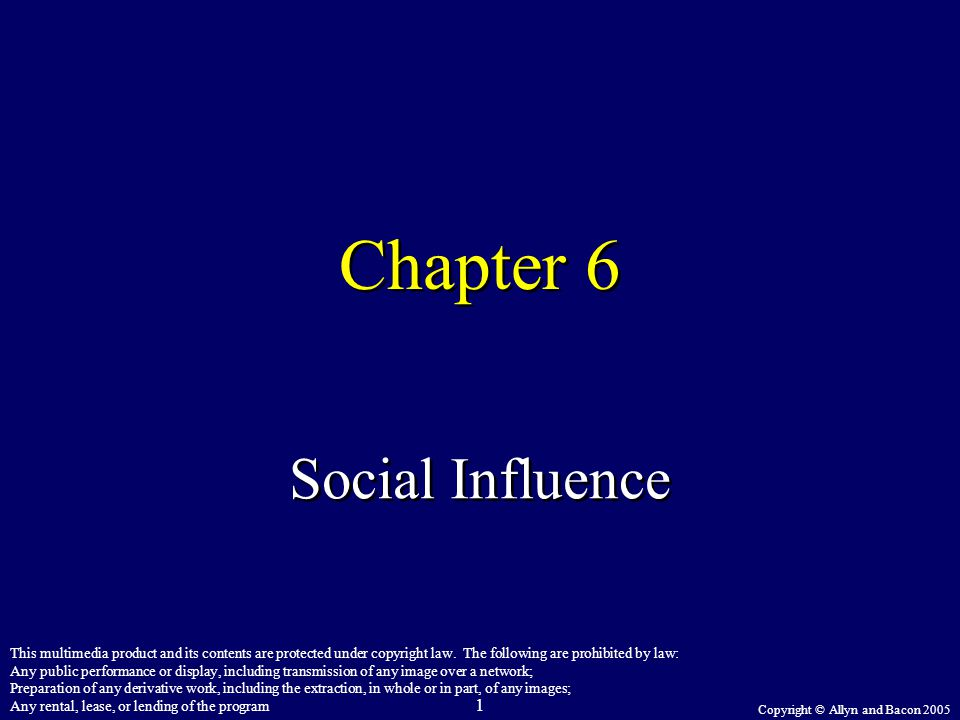 Copyright © Allyn and Bacon 2005 1 Chapter 6 Social Influence This multimedia product and its contents are protected under copyright law. The followin