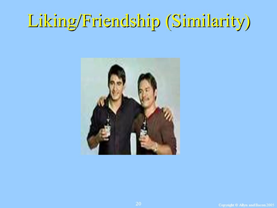 Copyright © Allyn and Bacon 2005 20 Liking/Friendship (Similarity)