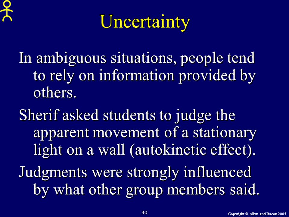 Copyright © Allyn and Bacon 2005 30 Uncertainty In ambiguous situations, people tend to rely on information provided by others. Sherif asked students
