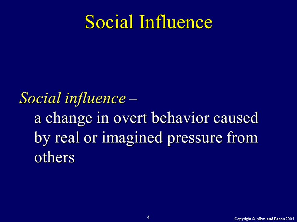 Copyright © Allyn and Bacon 2005 4 Social Influence Social influence – a change in overt behavior caused by real or imagined pressure from others