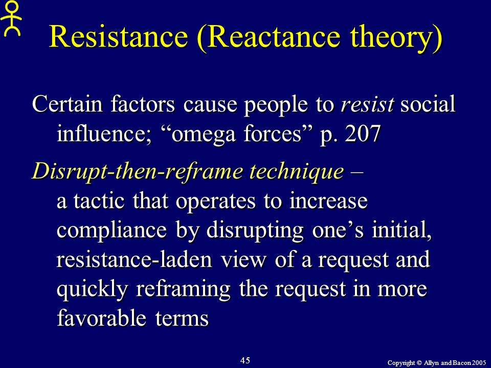 "Copyright © Allyn and Bacon 2005 45 Resistance (Reactance theory) Certain factors cause people to resist social influence; ""omega forces"" p. 207 Disru"