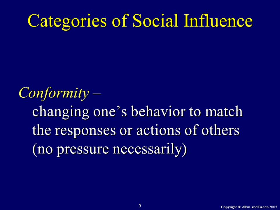 Copyright © Allyn and Bacon 2005 5 Categories of Social Influence Conformity – changing one's behavior to match the responses or actions of others (no
