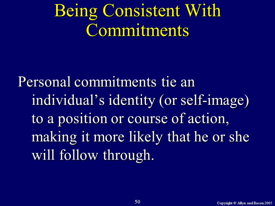 Copyright © Allyn and Bacon 2005 50 Being Consistent With Commitments Personal commitments tie an individual's identity (or self-image) to a position