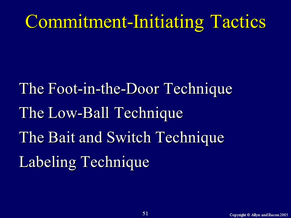 Copyright © Allyn and Bacon 2005 51 Commitment-Initiating Tactics The Foot-in-the-Door Technique The Low-Ball Technique The Bait and Switch Technique